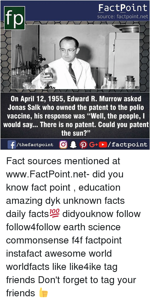 """Forgetfulness: FactPoint  source: factpoint.net  On April 12, 1955, Edward R. Murrow asked  Jonas Salk who owned the patent to the polio  vaccine, his response was """"Well, the people, I  would say... There is no patent. Could you patent  the sun?""""  23 Fact sources mentioned at www.FactPoint.net- did you know fact point , education amazing dyk unknown facts daily facts💯 didyouknow follow follow4follow earth science commonsense f4f factpoint instafact awesome world worldfacts like like4ike tag friends Don't forget to tag your friends 👍"""