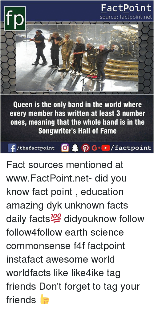 halle: FactPoint  source: factpoint.net  Queen is the only band in the world where  every member has written at least 3 number  ones, meaning that the whole band is in the  Songwriter's Hall of Fame  f/thefactpoint O  P G/factpoint Fact sources mentioned at www.FactPoint.net- did you know fact point , education amazing dyk unknown facts daily facts💯 didyouknow follow follow4follow earth science commonsense f4f factpoint instafact awesome world worldfacts like like4ike tag friends Don't forget to tag your friends 👍