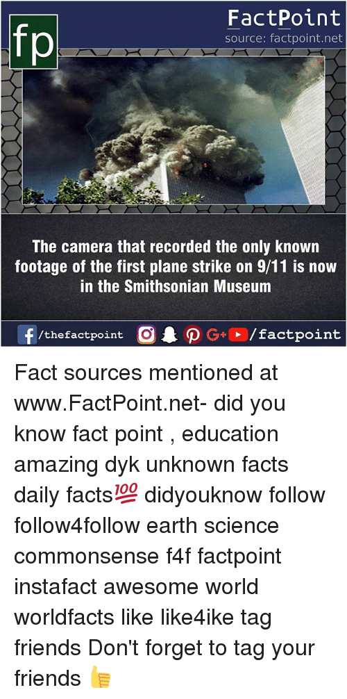 9/11, Facts, and Friends: FactPoint  source: factpoint.net  The camera that recorded the only known  footage of the first plane strike on 9/11 is now  in the Smithsonian Museum  f/thefactpoint  G+/factpoint Fact sources mentioned at www.FactPoint.net- did you know fact point , education amazing dyk unknown facts daily facts💯 didyouknow follow follow4follow earth science commonsense f4f factpoint instafact awesome world worldfacts like like4ike tag friends Don't forget to tag your friends 👍