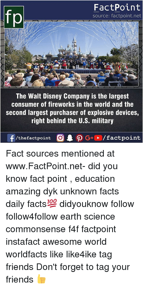 Behinde: FactPoint  source: factpoint.net  The Walt Disney Company is the largest  consumer of fireworks in the world and the  second largest purchaser of explosive devices,  right behind the U.S. military Fact sources mentioned at www.FactPoint.net- did you know fact point , education amazing dyk unknown facts daily facts💯 didyouknow follow follow4follow earth science commonsense f4f factpoint instafact awesome world worldfacts like like4ike tag friends Don't forget to tag your friends 👍