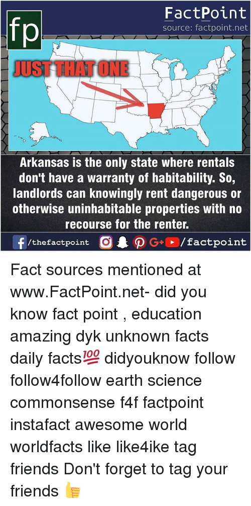renting: FactPoint  source: factpoint.net  UST THAT ONE  Arkansas is the only state where rentals  don't have a warranty of habitability. So,  landlords can knowingly rent dangerous or  otherwise uninhabitable properties with no  recourse for the renter. Fact sources mentioned at www.FactPoint.net- did you know fact point , education amazing dyk unknown facts daily facts💯 didyouknow follow follow4follow earth science commonsense f4f factpoint instafact awesome world worldfacts like like4ike tag friends Don't forget to tag your friends 👍