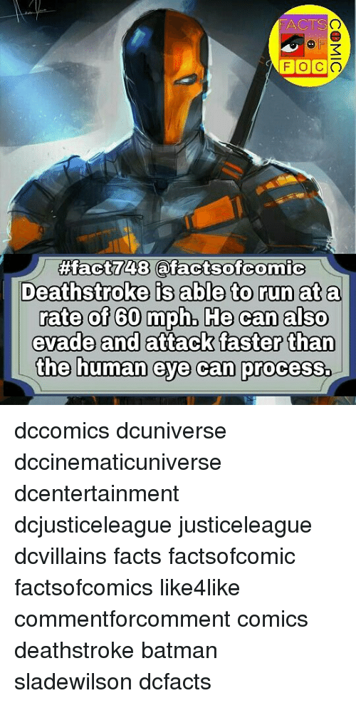 Procession: FACTS  41  FOCO  48  Deathstroke is able to run ata  rate of 60 mph, He can also  evade and attack faster than  the human eye can process. dccomics dcuniverse dccinematicuniverse dcentertainment dcjusticeleague justiceleague dcvillains facts factsofcomic factsofcomics like4like commentforcomment comics deathstroke batman sladewilson dcfacts