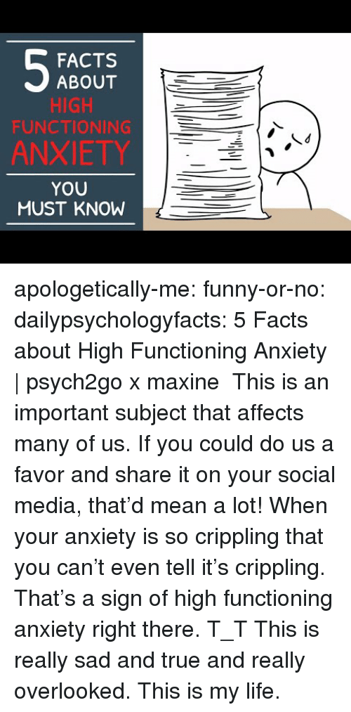 Facts, Funny, and Life: FACTS  ABOUT  HIGH  FUNCTIONING  ANXIETY  YOU  MUST KNOW apologetically-me:  funny-or-no: dailypsychologyfacts:  5 Facts about High Functioning Anxiety | psych2go x maxine This is an important subject that affects many of us. If you could do us a favor and share it on your social media, that'd mean a lot!  When your anxiety is so crippling that you can't even tell it's crippling. That's a sign of high functioning anxiety right there. T_T   This is really sad and true and really overlooked. This is my life.