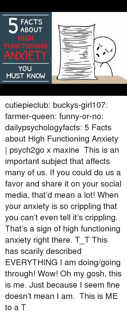 Facts, Funny, and Social Media: FACTS  ABOUT  HIGH  FUNCTIONING  ANXIETY  YOU  MUST KNOW cutiepieclub:  buckys-girl107:  farmer-queen: funny-or-no:  dailypsychologyfacts:  5 Facts about High Functioning Anxiety | psych2go x maxine This is an important subject that affects many of us. If you could do us a favor and share it on your social media, that'd mean a lot!  When your anxiety is so crippling that you can't even tell it's crippling. That's a sign of high functioning anxiety right there. T_T   This has scarily described EVERYTHING I am doing/going through! Wow!   Oh my gosh, this is me. Just because I seem fine doesn't mean I am.  This is ME to a T
