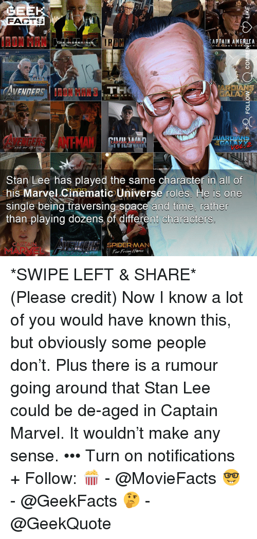 America, Facts, and Memes: FACTS  AT A IN AMERICA  E R  ARDIANS  THE DARK  LI  ANTMAN  Stan Lee has played the same character in all of  his Marvel Cinematic Universe roles. He is one  single being traversing space and time, rather  than playing dozens,of different characters  SPIDER-MAN  MARVEL *SWIPE LEFT & SHARE* (Please credit) Now I know a lot of you would have known this, but obviously some people don't. Plus there is a rumour going around that Stan Lee could be de-aged in Captain Marvel. It wouldn't make any sense. ••• Turn on notifications + Follow: 🍿 - @MovieFacts 🤓 - @GeekFacts 🤔 - @GeekQuote