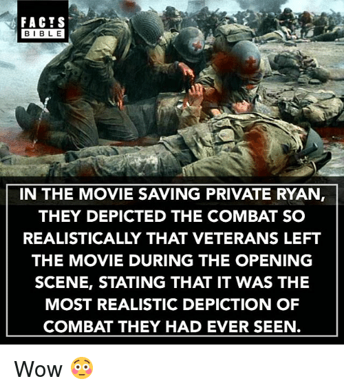Bibled: FACTS  BIBLE  BIBL E  IN THE MOVIE SAVING PRIVATE RYAN,  THEY DEPICTED THE COMBAT SO  REALISTICALLY THAT VETERANS LEFT  THE MOVIE DURING THE OPENING  SCENE, STATING THAT IT WAS THE  MOST REALISTIC DEPICTION OF  COMBAT THEY HAD EVER SEEN. Wow 😳