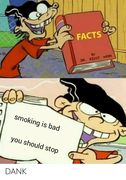 Webb: FACTS  By  DR. KENT WEBB  smoking is bad  you should stop DANK