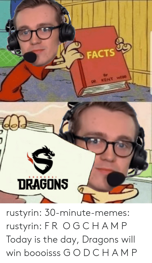 Facts, Memes, and Tumblr: FACTS  DR. KENT wEBO  DRAGONS rustyrin: 30-minute-memes:  rustyrin: F R O G C H A M P Today is the day, Dragons will win boooisss  G O D C H A M P