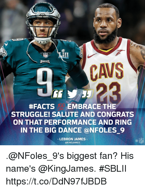 Facts, LeBron James, and Memes:  #FACTS EMBRACE THE  STRUGGLE! SALUTE AND CONGRATS  ON THAT PERFORMANCE AND RING  IN THE BIG DANCE @NFOLES 9  LEBRON JAMES  @KINGJAMES  NFL .@NFoles_9's biggest fan?  His name's @KingJames. #SBLII https://t.co/DdN97fJBDB