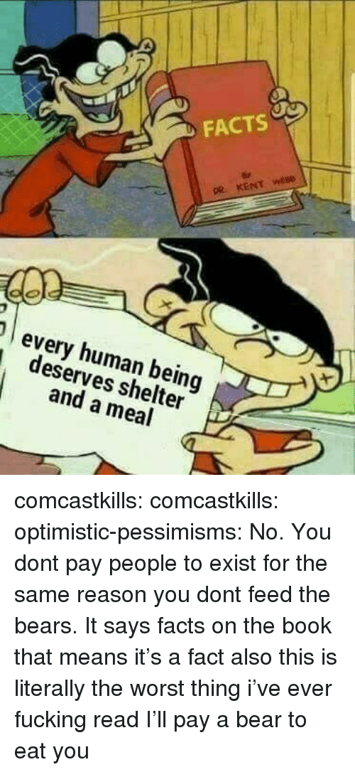 Optimistic: FACTS  every human being  deserves shelter  and a meal comcastkills:   comcastkills:   optimistic-pessimisms:  No. You dont pay people to exist for the same reason you dont feed the bears.  It says facts on the book that means it's a fact also this is literally the worst thing i've ever fucking read   I'll pay a bear to eat you