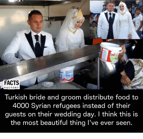 Syrian Refugees: FACTS  FACTORY  Turkish bride and groom distribute food to  4000 Syrian refugees instead of their  guests on their wedding day. I think this is  the most beautiful thing I've ever seen.