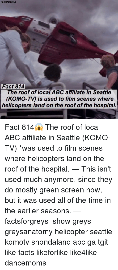 green screen: Facts forgreys  Fact 814  The roof of local ABC affiliate in Seattle  (KOMO-Ty is used to film scenes where  helicopters land on the roof of the hospital. Fact 814😱 The roof of local ABC affiliate in Seattle (KOMO-TV) *was used to film scenes where helicopters land on the roof of the hospital. — This isn't used much anymore, since they do mostly green screen now, but it was used all of the time in the earlier seasons. — factsforgreys_show greys greysanatomy helicopter seattle komotv shondaland abc ga tgit like facts likeforlike like4like dancemoms