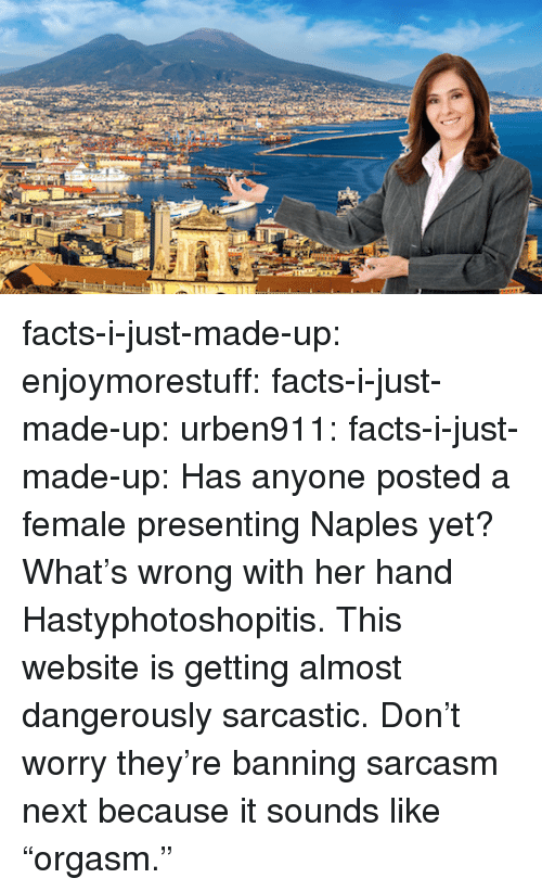 """Dangerously: facts-i-just-made-up: enjoymorestuff:  facts-i-just-made-up:  urben911:  facts-i-just-made-up:  Has anyone posted a female presenting Naples yet?  What's wrong with her hand  Hastyphotoshopitis.  This website is getting almost dangerously sarcastic.  Don't worry they're banning sarcasm next because it sounds like """"orgasm."""""""