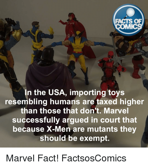 Resemblant: FACTS OF  IMI  In the USA, importing toys  resembling humans are taxed higher  than those that don't. Marvel  successfully argued in court that  because X-Men are mutants the  should be exempt Marvel Fact! FactsosComics