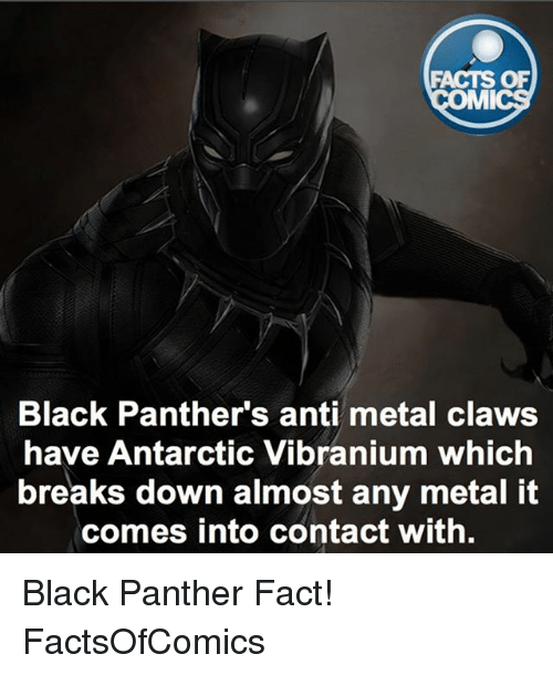 Black Panthers: FACTS OF  MI  Black Panther's anti metal claws  have Antarctic Vibranium which  breaks down almost any metal it  comes into contact with. Black Panther Fact! FactsOfComics