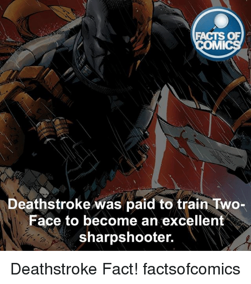 two faces: FACTS OF  MI  Deathstroke was paid to train Two-  Face to become an excellent  sharpshooter. Deathstroke Fact! factsofcomics