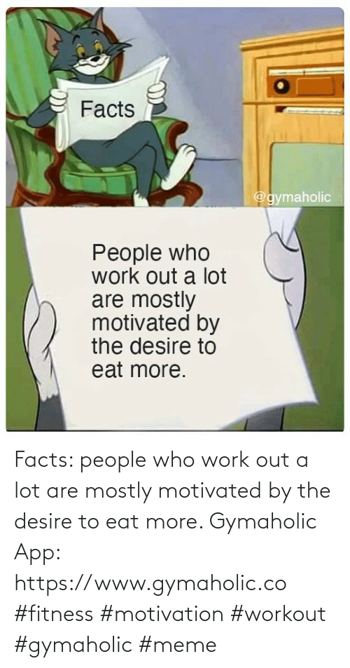 People Who: Facts: people who work out a lot are mostly motivated by the desire to eat more.  Gymaholic App: https://www.gymaholic.co  #fitness #motivation #workout #gymaholic #meme