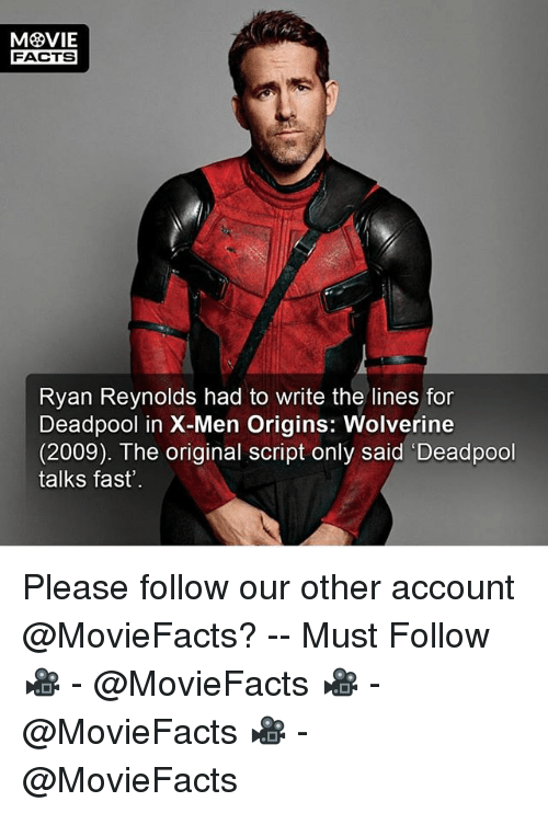 fastly: FACTS  Ryan Reynolds had to write the lines for  Deadpool in X-Men Origins: Wolverine  (2009). The original script only said 'Deadpool  talks fast' Please follow our other account @MovieFacts? -- Must Follow 🎥 - @MovieFacts 🎥 - @MovieFacts 🎥 - @MovieFacts