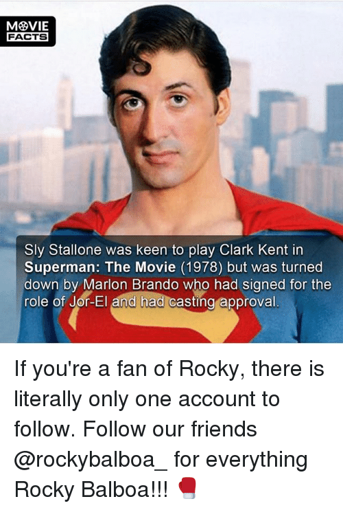 Clark Kent: FACTS  Sly Stallone was keen to play Clark Kent in  Superman: The Movie (1978) but was turned  down by Marion Brando who had signed for the  role of Jor-El and had casting  approval If you're a fan of Rocky, there is literally only one account to follow. Follow our friends @rockybalboa_ for everything Rocky Balboa!!! 🥊