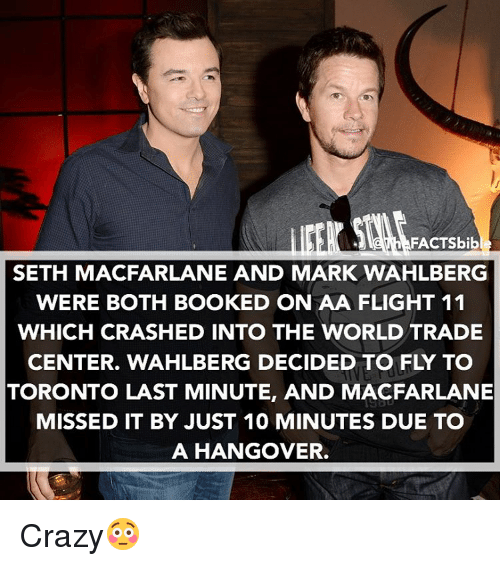world-trade-centers: FACTSbib  SETH MACFARLANE AND MARK WAHLBERG  WERE BOTH BOOKED ON AA FLIGHT 11  WHICH CRASHED INTO THE WORLD TRADE  CENTER. WAHLBERG DECIDED TO FLY TO  TORONTO LAST MINUTE, AND MACFARLANE  MISSED IT BY JUST 10 MINUTES DUE TO  A HANGOVER. Crazy😳