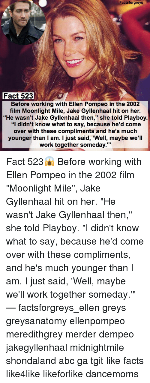 "Jake Gyllenhaal: Factsforgreys  Fact 523  Before working with Ellen Pompeo in the 2002  film Moonlight Mile, Jake Gyllenhaal hit on her.  ""He wasn't Jake Gyllenhaal then  she told Playboy  ""I didn't know what to say, because he'd come  over with these compliments and he's much  younger than I am. I just said, ""Well, maybe we'll  work together someday."" Fact 523😱 Before working with Ellen Pompeo in the 2002 film ""Moonlight Mile"", Jake Gyllenhaal hit on her. ""He wasn't Jake Gyllenhaal then,"" she told Playboy. ""I didn't know what to say, because he'd come over with these compliments, and he's much younger than I am. I just said, 'Well, maybe we'll work together someday.'"" — factsforgreys_ellen greys greysanatomy ellenpompeo meredithgrey merder dempeo jakegyllenhaal midnightmile shondaland abc ga tgit like facts like4like likeforlike dancemoms"