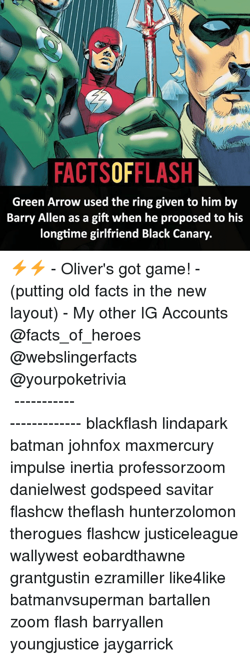 Savitar: FACTSOFFLASH  Green Arrow e when he proposed to h  Barry Allen as a gift when he proposed to his  longtime girlfriend Black Canary.  Green Arrow used the ring given to him by ⚡️⚡️ - Oliver's got game! - (putting old facts in the new layout) - My other IG Accounts @facts_of_heroes @webslingerfacts @yourpoketrivia ⠀⠀⠀⠀⠀⠀⠀⠀⠀⠀⠀⠀⠀⠀⠀⠀⠀⠀⠀⠀⠀⠀⠀⠀⠀⠀⠀⠀⠀⠀⠀⠀⠀⠀ ⠀⠀------------------------ blackflash lindapark batman johnfox maxmercury impulse inertia professorzoom danielwest godspeed savitar flashcw theflash hunterzolomon therogues flashcw justiceleague wallywest eobardthawne grantgustin ezramiller like4like batmanvsuperman bartallen zoom flash barryallen youngjustice jaygarrick