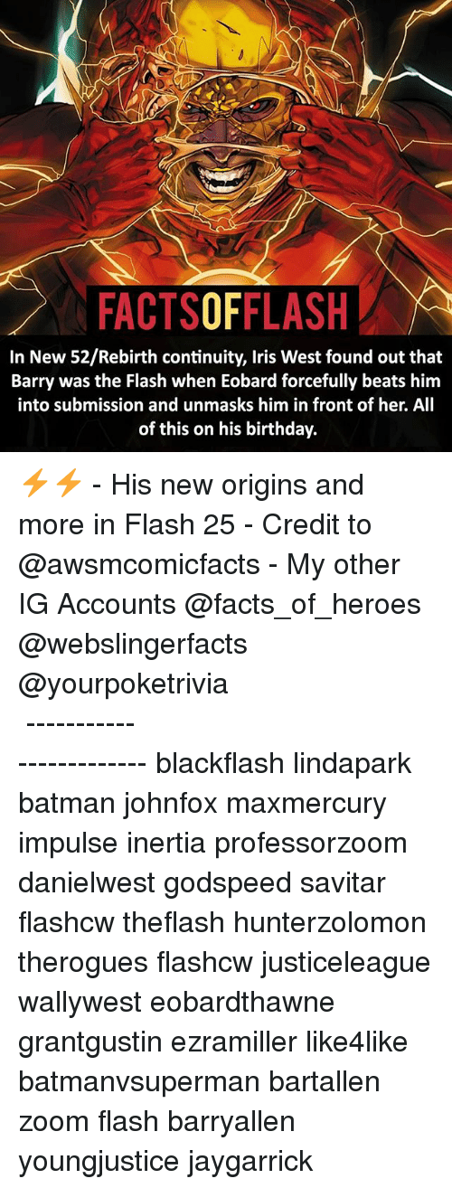 Savitar: FACTSOFFLASH  In New 52/Rebirth continuity, Iris West found out that  Barry was the Flash when Eobard forcefully beats him  into submission and unmasks him in front of her. All  of this on his birthday. ⚡️⚡️ - His new origins and more in Flash 25 - Credit to @awsmcomicfacts - My other IG Accounts @facts_of_heroes @webslingerfacts @yourpoketrivia ⠀⠀⠀⠀⠀⠀⠀⠀⠀⠀⠀⠀⠀⠀⠀⠀⠀⠀⠀⠀⠀⠀⠀⠀⠀⠀⠀⠀⠀⠀⠀⠀⠀⠀ ⠀⠀------------------------ blackflash lindapark batman johnfox maxmercury impulse inertia professorzoom danielwest godspeed savitar flashcw theflash hunterzolomon therogues flashcw justiceleague wallywest eobardthawne grantgustin ezramiller like4like batmanvsuperman bartallen zoom flash barryallen youngjustice jaygarrick