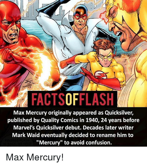 """marvels: FACTSOFFLASH  Max Mercury originally appeared as Quicksilver,  published by Quality Comics in 1940, 24 years before  Marvel's Quicksilver debut. Decades later writer  Mark Waid eventually decided to rename him to  """"Mercury"""" to avoid confusion. Max Mercury!"""