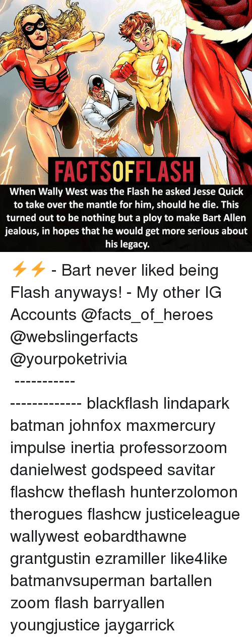 Savitar: FACTSOFFLASH  When Wally West was the Flash he asked Jesse Quick  to take over the mantle for him, should he die. This  turned out to be nothing but a ploy to make Bart Allen  jealous, in hopes that he would get more serious about  his legacy ⚡️⚡️ - Bart never liked being Flash anyways! - My other IG Accounts @facts_of_heroes @webslingerfacts @yourpoketrivia ⠀⠀⠀⠀⠀⠀⠀⠀⠀⠀⠀⠀⠀⠀⠀⠀⠀⠀⠀⠀⠀⠀⠀⠀⠀⠀⠀⠀⠀⠀⠀⠀⠀⠀ ⠀⠀------------------------ blackflash lindapark batman johnfox maxmercury impulse inertia professorzoom danielwest godspeed savitar flashcw theflash hunterzolomon therogues flashcw justiceleague wallywest eobardthawne grantgustin ezramiller like4like batmanvsuperman bartallen zoom flash barryallen youngjustice jaygarrick