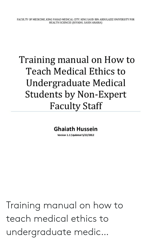 Medical Students: FACULTY OF MEDICINE, KING FAHAD MEDICAL CITY. KING SAUD BIN ABDULAZIZ UNIVERSITY FOR  HEALTH SCIENCES (RIYADH, SAUDI ARABIA)  Training manual on How to  Teach Medical Ethics to  Undergraduate Medical  Students by Non-Expert  Faculty Staff  Ghaiath Hussein  Version 1.1(Updated 5/22/2012 Training manual on how to teach medical ethics to undergraduate medic…