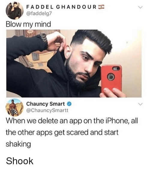 the iphone: FADDEL GHANDOURE  @faddelg7  Blow my mind  Chauncy Smart  @ChauncySmartt  When we delete an app on the iPhone, all  the other apps get scared and start  shaking Shook