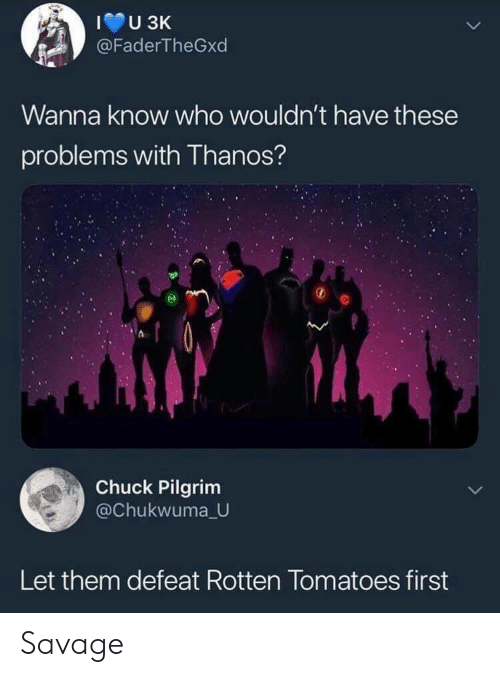 tomatoes: @FaderTheGxd  Wanna know who wouldn't have these  problems with Thanos?  Chuck Pilgrim  @Chukwuma U  Let them defeat Rotten Tomatoes first Savage