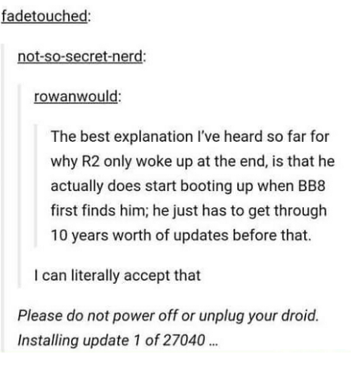 BB-8: fadetouched:  not-so-secret-nerd:  rowan would:  The best explanation l've heard so far for  why R2 only woke up at the end, is that he  actually does start booting up when BB8  first finds him, he just has to get through  10 years worth of updates before that.  I can literally accept that  Please do not power off or unplug your droid.  Installing update 1 of 27040
