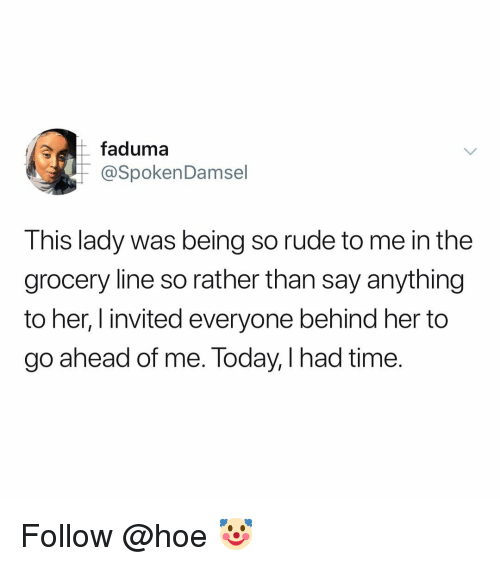 so rude: faduma  @SpokenDamsel  This lady was being so rude to me in the  grocery line so rather than say anything  to her, I invited everyone behind her to  go ahead of me. loday, l had time. Follow @hoe 🤡