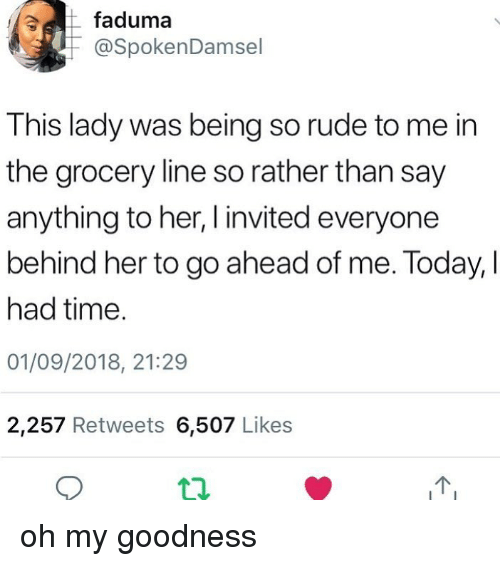 so rude: faduma  @SpokenDamsel  This lady was being so rude to me in  the grocery line so rather than say  anything to her, I invited everyone  behind her to go ahead of me. Today, I  had time.  01/09/2018, 21:29  2,257 Retweets 6,507 Likes oh my goodness