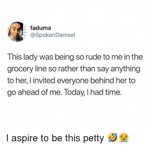 so rude: faduma  @SpokenDamsel  This lady was being so rude to me in thee  grocery line so rather than say anything  to her, l invited everyone behind her to  go ahead of me. Today, I had time. I aspire to be this petty 🤣😭