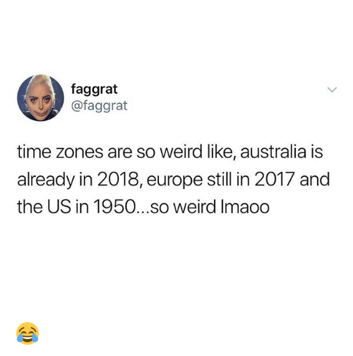 time zones: faggrat  @faggrat  time zones are so weird like, australia is  already in 2018, europe still in 2017 and  the US in 1950...so weird Imaoo 😂