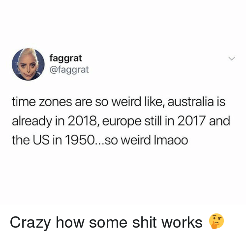 time zones: faggrat  @faggrat  time zones are so weird like, australia is  already in 2018, europe still in 2017 and  the US in 1950...so weird Imaoo Crazy how some shit works 🤔