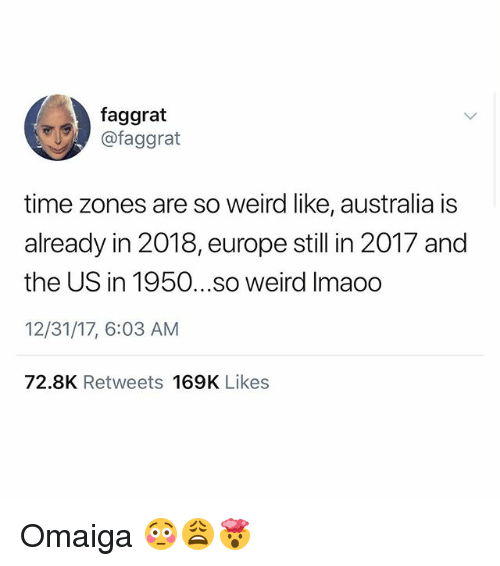 time zones: faggrat  @faggrat  time zones are so weird like, australia is  already in 2018, europe still in 2017 and  the US in 1950...so weird Imaoo  12/31/17, 6:03 AM  72.8K Retweets 169K Likes Omaiga 😳😩🤯