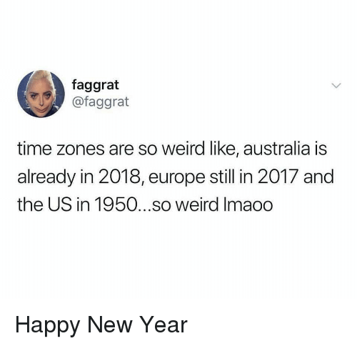 time zones: faggrat  @faggrat  time zones are so weird like, australia is  already in 2018, europe still in 2017 and  the US in 1950...so weird Imaoo Happy New Year