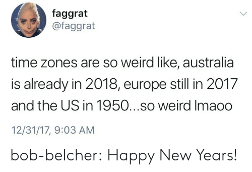 time zones: faggrat  @faggrat  time zones are so weird like, australia  is already in 2018, europe still in 2017  and the US in 1950...so weird Imaoo  12/31/17, 9:03 AM bob-belcher: Happy New Years!
