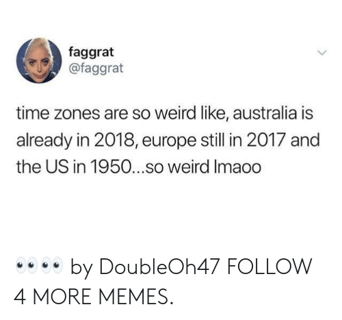 time zones: faggrat  @faggrat  time zones are so weird like, australia is  already in 2018, europe still in 2017 and  the US in 1950...so weird Imaoo 👀👀 by DoubleOh47 FOLLOW 4 MORE MEMES.