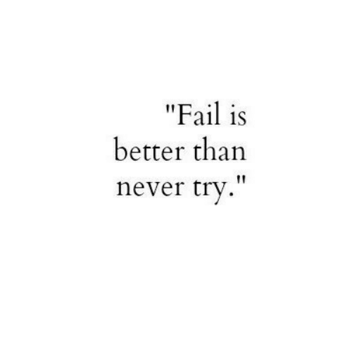 """Fail, Never, and  Better: """"Fail is  better than  never try"""