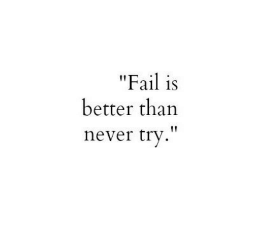 "Fail, Never, and  Better: ""Fail is  better than  never try"