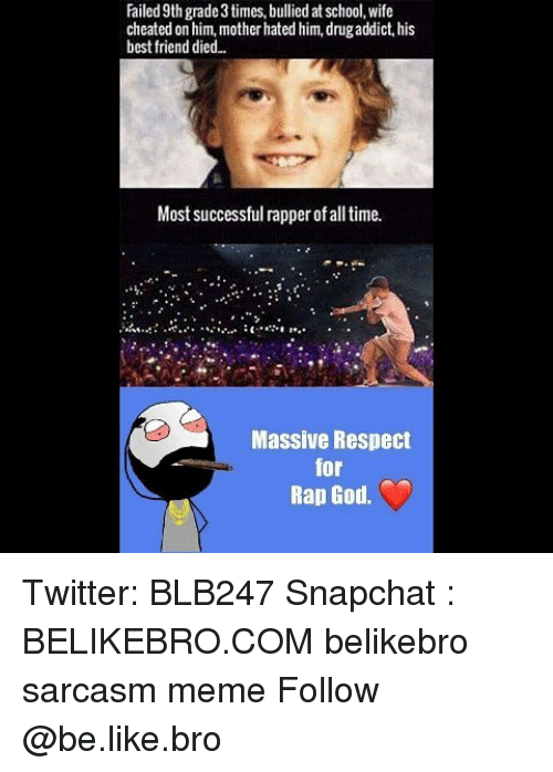 Wife Cheated: Failed 9th grade 3 times, bullied at school, wife  cheated on him, mother hated him, drugaddict, his  best friend died..  Most successful rapper of all time.  Massive Respect  for  Rap God. Twitter: BLB247 Snapchat : BELIKEBRO.COM belikebro sarcasm meme Follow @be.like.bro