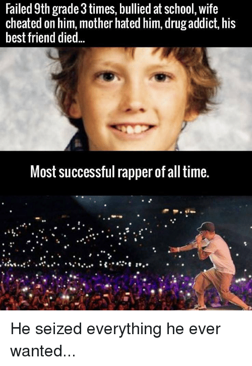 Wife Cheated: Failed 9th rade 3 times, bullied at school, wife  cheated on him, mother hated him, drug addict, his  best friend died.  Most successful rapper of all time. He seized everything he ever wanted...