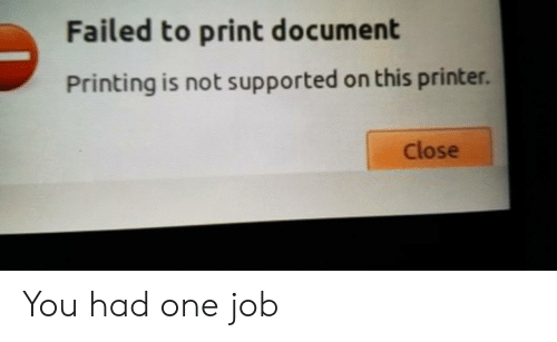 Job, One, and Printer: Failed to print document  Printing is not supported on this printer.  Close You had one job