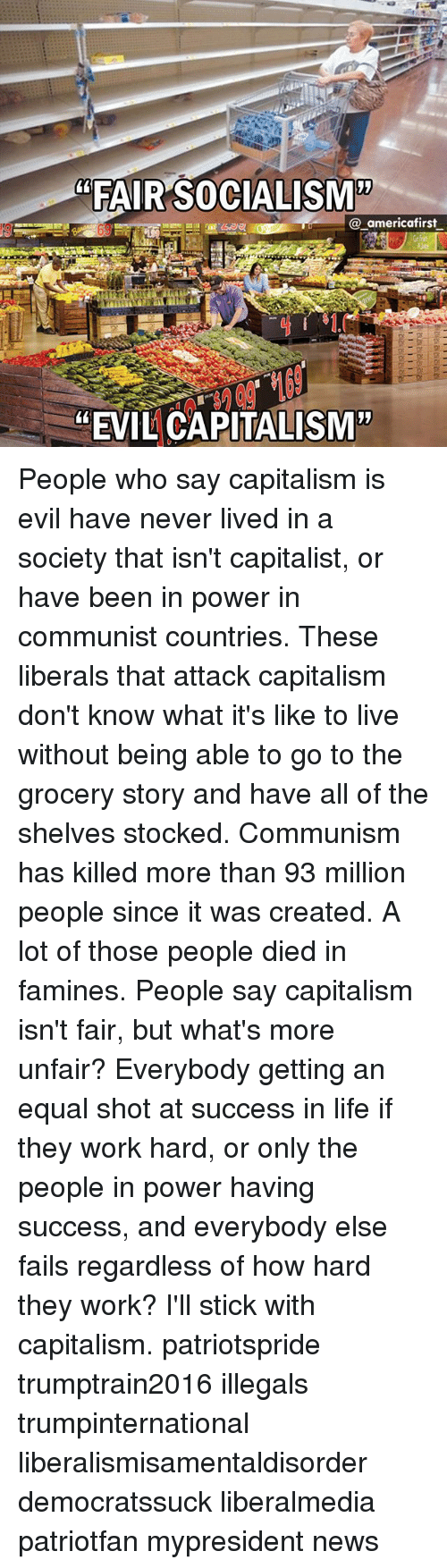 "Equalism: ""FAIR SOCIALISM'""  @_americafirst  ""EVIL CAPITALISM"" People who say capitalism is evil have never lived in a society that isn't capitalist, or have been in power in communist countries. These liberals that attack capitalism don't know what it's like to live without being able to go to the grocery story and have all of the shelves stocked. Communism has killed more than 93 million people since it was created. A lot of those people died in famines. People say capitalism isn't fair, but what's more unfair? Everybody getting an equal shot at success in life if they work hard, or only the people in power having success, and everybody else fails regardless of how hard they work? I'll stick with capitalism. patriotspride trumptrain2016 illegals trumpinternational liberalismisamentaldisorder democratssuck liberalmedia patriotfan mypresident news"