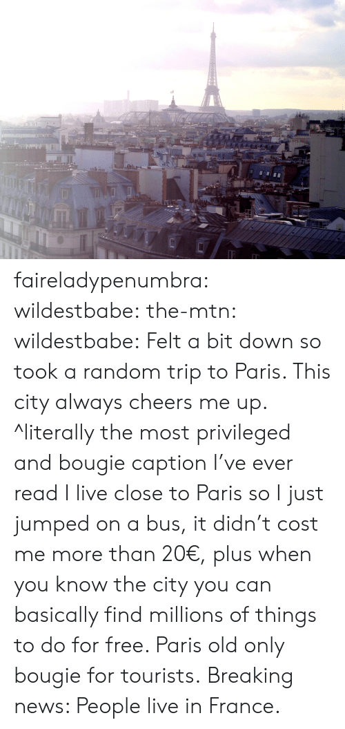 Cheers Me Up: faireladypenumbra:  wildestbabe:  the-mtn:  wildestbabe:  Felt a bit down so took a random trip to Paris. This city always cheers me up.  ^literally the most privileged and bougie caption I've ever read  I live close to Paris so I just jumped on a bus, it didn't cost me more than 20€, plus when you know the city you can basically find millions of things to do for free. Paris old only bougie for tourists.   Breaking news: People live in France.