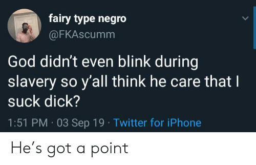 God, Iphone, and Twitter: fairy type negro  @FKAscumm  God didn't even blink during  slavery so y'all think he care that I  suck dick?  1:51 PM 03 Sep 19 Twitter for iPhone He's got a point